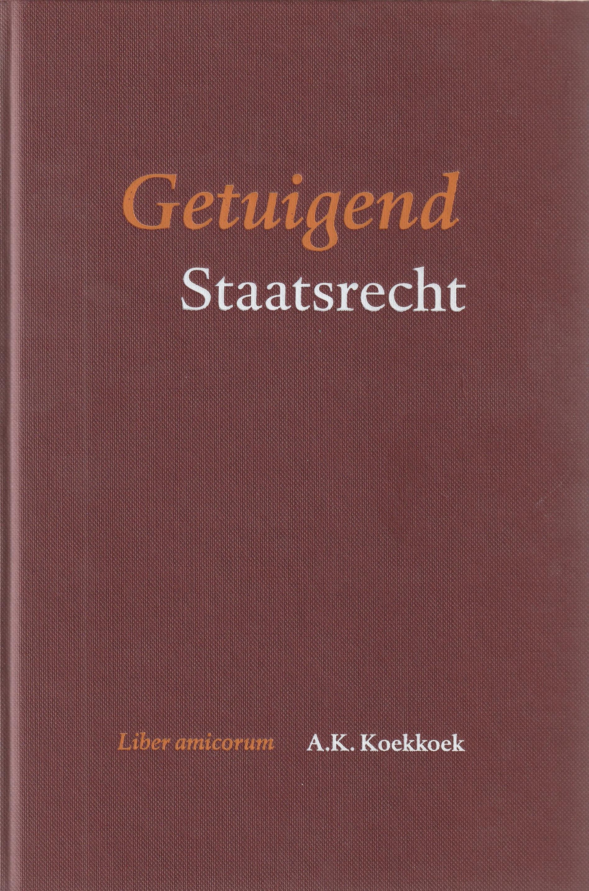 Getuigend staatsrecht : liber amicorum A.K. Koekkoek.