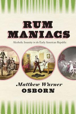 Rum Maniacs - Alcoholic Insanity in the Early American Republic