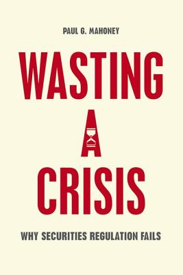 Wasting a Crisis - Why Securities Regulation Fails