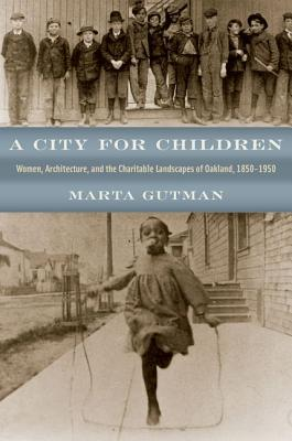 A City for Children - Women, Architecture, and the  Charitable Landscapes of Oakland, 1850-1950
