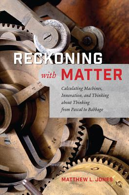 Reckoning with Matter - Calculating Machines, Innovation, and Thinking about Thinking from Pascal to Babbage