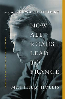 Now All Roads Lead to France - A Life of Edward Thomas