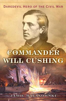 Commander Will Cushing - Daredevil Hero of the Civil War