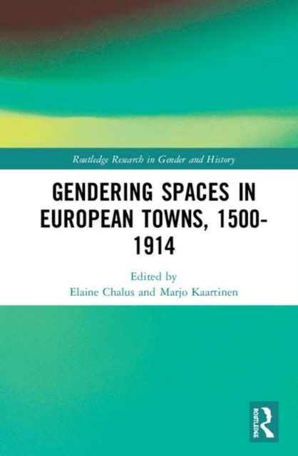 Routledge Research in Gender and History: Gendering Spaces in European Towns, 1500-1914