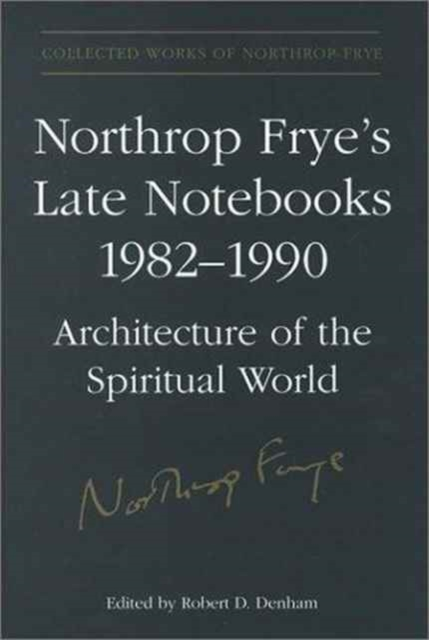 Collected Works of Northrop Frye: Northrop Frye's Late Notebooks, 1982-1990