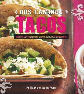 Dos Caminos Tacos - 100 Recipes for Everyone`s Favorite Mexican Street Food