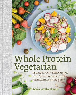 Whole Protein Vegetarian - Delicious Plant-Based Recipes with Essential Amino Acids for Health and Well-Being