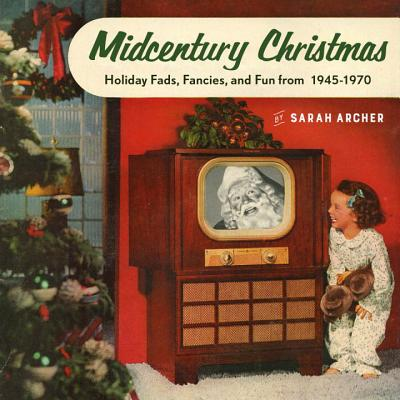 Midcentury Christmas - Holiday Fads, Fancies, and Fun from 1945 to 1970