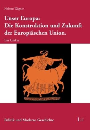 Unser Europa: Die Konstruktion und Zukunft der Europäischen Union