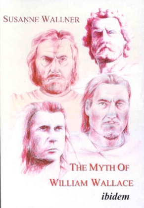 The Myth of William Wallace - A Study of the National Hero`s Impact on Scottish History, Literature, and Modern Politics
