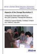 Aspects of the Orange Revolution V - Institutional Observation Reports on the 2004 Ukrainian Presidential Elections