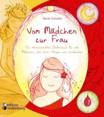 Vom Mädchen zur Frau - Ein märchenhaftes Bilderbuch für alle Mädchen, die ihren Körper neu entdecken