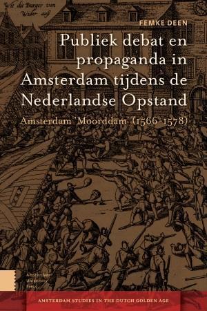 Amsterdam Studies in the Dutch Golden Age Publiek debat en propaganda in Amsterdam tijdens de Nederlandse Opstand