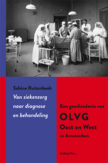 Van ziekenzorg naar diagnose en behandeling.  Een geschiedenis van OLVG Oost en West in Amsterdam