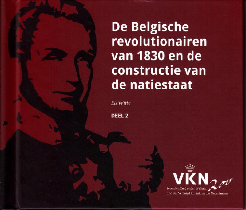 Noord en Zuid onder Willem I. 200 jaar Verenigd Koninkrijk der Nederlanden De Belgische revolutionairen van 1830 en de constructie van een natiestaat
