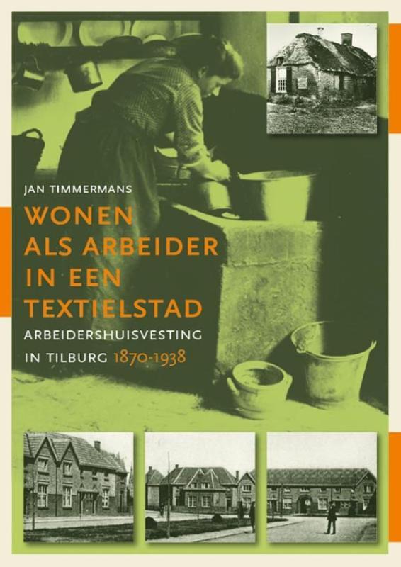 Wonen als arbeider in een textielstad. Arbeidershuisvesting in Tilburg, 1870-1938