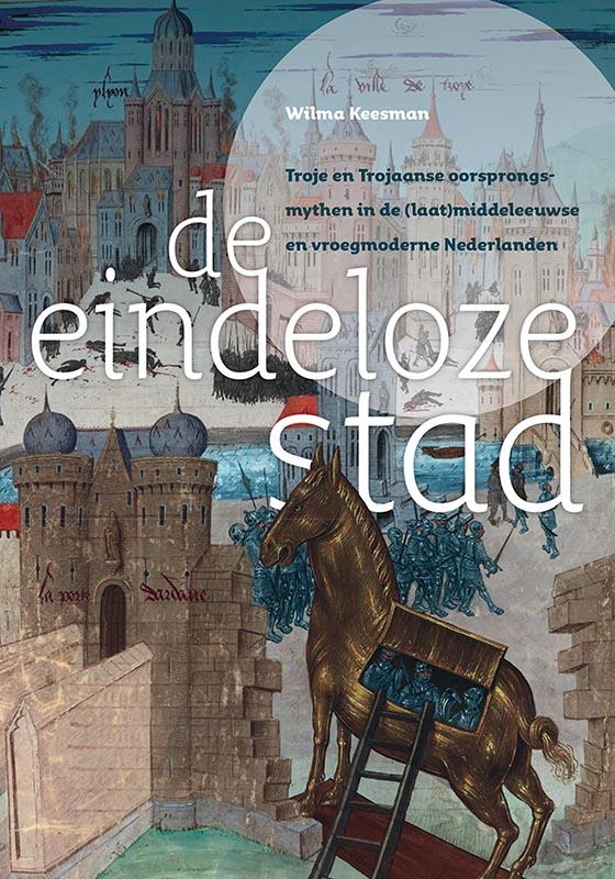 De eindeloze stad. Troje en Trojaanse oorsprongsmythen in de (laat)middeleeuwse en vroegmoderne Nederlanden