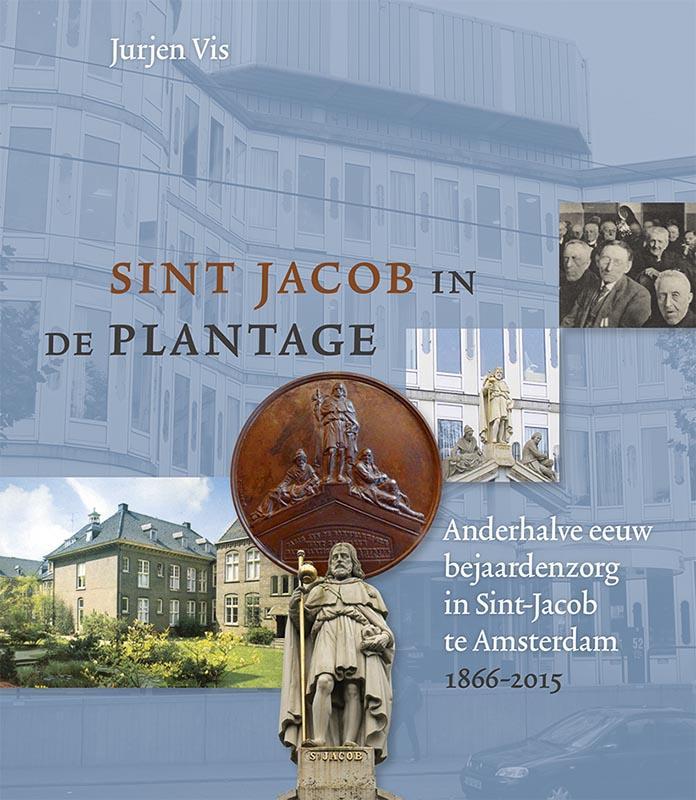 Sint Jacob in de Plantage. Anderhalve eeuw bejaardenzorg in Sint-Jacob te Amsterdam 1866-2015