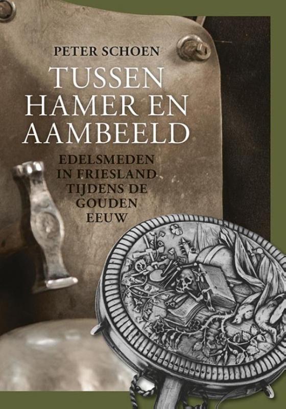 Tussen hamer en aambeeld. Edelsmeden in Friesland tijdens de Gouden Eeuw