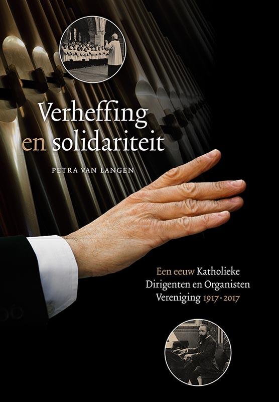 Verheffing en solidariteit. Een eeuw Katholieke Dirigenten en Organisten Vereniging 1917-2017