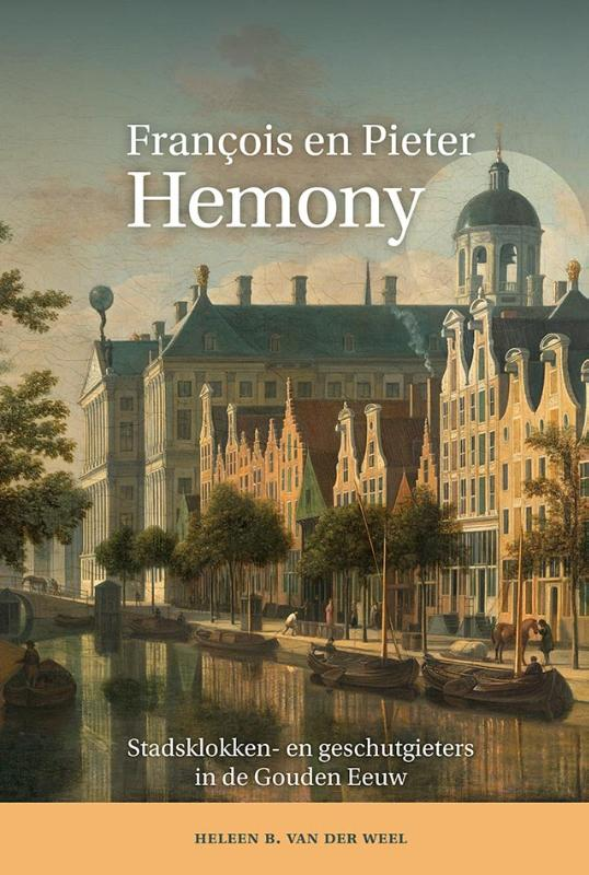 De gebroeders Hemony. Stadsklokken- en geschutgieters in Zutphen, Amsterdam en Gent circa 1642-1680