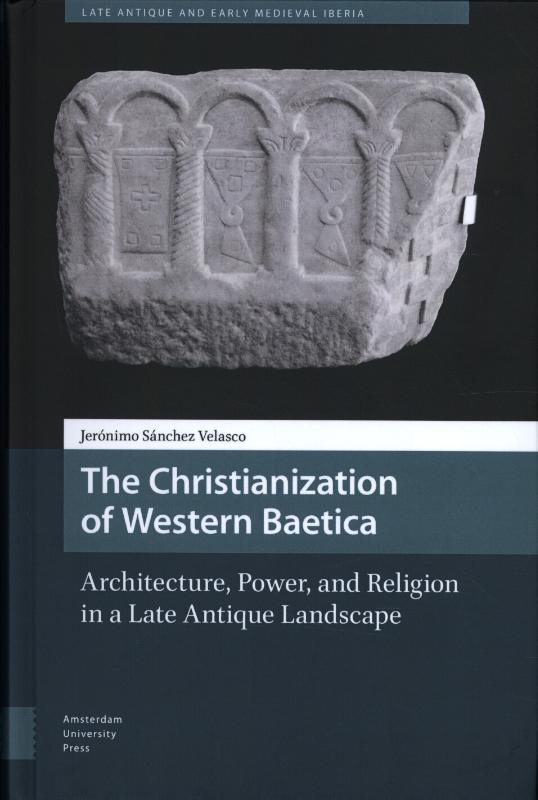 The Christianization of Western Baetica, Architecture, Power, and Religion in a Late Antique Landscape
