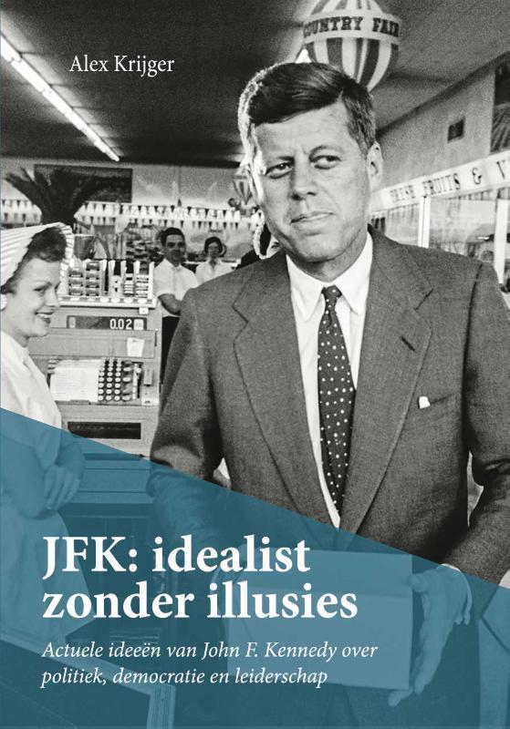 JFK: idealist zonder illusies    Actuele ideeën van John F. Kennedy over politiek, democratie en leiderschap