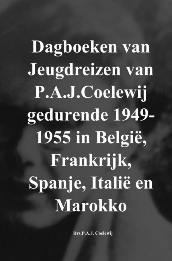 Dagboeken van Jeugdreizen van P.A.J.Coelewij gedurende 1949-1955 in België, Frankrijk, Spanje, Italië en Marokko