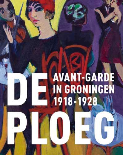 De Ploeg. Avant-garde in Groningen 1918-1928