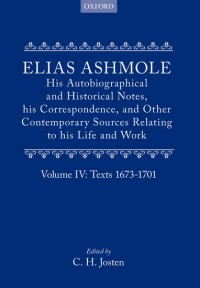 Elias Ashmole: His Autobiographical and Historical Notes, his Correspondence, and Other Contemporary Sources Relating to his Life and Work, Vol. 4: Texts 1673-1701