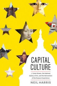 Capital Culture - J. Carter Brown, the National Gallery of Art, and the Reinvention of Reinvention  of the Museum Experience