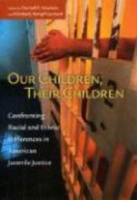Our Children, Their Children - Confronting Racial and Ethnic Differences in American Juvenile Justice