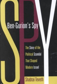 Ben Gurions Spy - The Story of the Political Scandal that shaped Modern Israel
