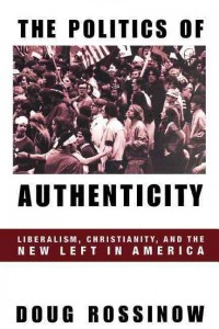 The Politics of Authenticity - Liberalism, Christianity, & the New Left in America