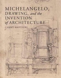 Michelangelo, Drawing, and the Invention of Architecture