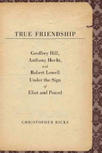 True Friendship - Geoffrey Hill, Anthony Hecht and  Robert Lowell under the Sign of Eliot and Pound