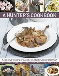 A Hunter's Cookbook: A Practical Step-By-Step Guide to Dressing, Preparing and Cooking Game, in the Field and at Home, with Over 75 Delicio
