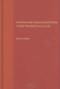 Anarchism And Countercultural Politics In Early Twentieth-Century Cuba