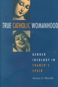 True Catholic Womanhood - Gender Ideology in Franco's Spain