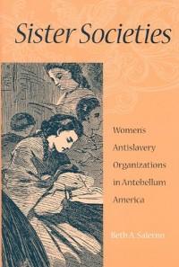 Sister Societies - Women's Antislavery Organizations in Antebellum America