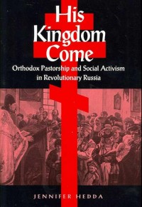 His Kingdom Come - Orthodox Pastorship and Social Activism in Revolutionary Russia