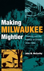Making Milwaukee Mightier - Planning and the Politics of Growth, 1910-1960