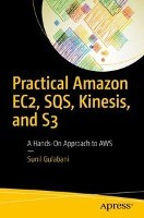 Practical Amazon EC2, SQS, Kinesis, and S3