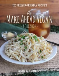 The Make Ahead Vegan Cookbook - 125 Freezer-Friendly Recipes