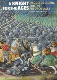 A Knight for the Ages - Jacques de Lalaing and the Art of Chivalry