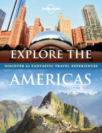 Explore The Americas Lonely Planet; Discover 60 Fantastic Travel Experiences