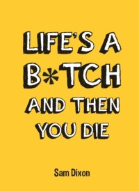 Life's a B*tch and Then You Die