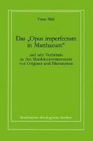 """Das """"Opus imperfectum in Matthaeum"""" und sein Verhältnis zu den Matthäuskommentaren von Origenes und Hieronymus"""