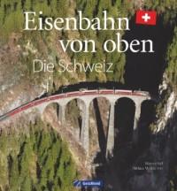 Eisenbahn-Bildband: Eisenbahn von oben. Die Schweiz von oben.