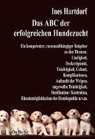 Das ABC der erfolgreichen Hundezucht - Ein kompetenter, rasseunabhängiger Ratgeber zu den Themen: Läufigkeit, Deckzeitpunkt, Trächtigkeit, Geburt, Komplikationen, Aufzucht der Welpen, ungewollte Trächtigkeit, Sterilisation / Kastration; Einsatzmöglichkeit